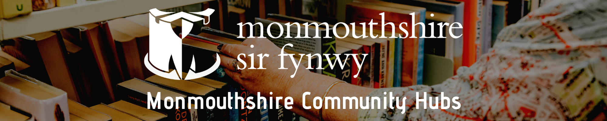 Background image is a photo of book shelf with Ladies hand reaching for a book.  Text on top of the image is the Monmouthshire County Council logo with Monmouthshire Community Hubs below it in White font.